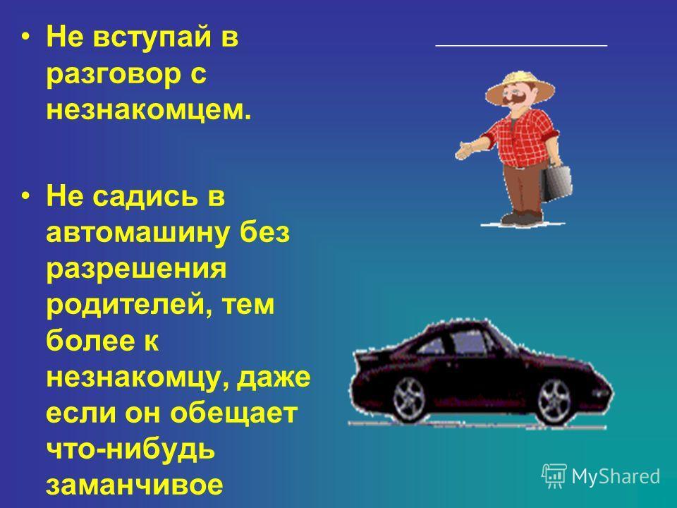 Не вступай в разговор с незнакомцем. Не садись в автомашину без разрешения родителей, тем более к незнакомцу, даже если он обещает что-нибудь заманчивое
