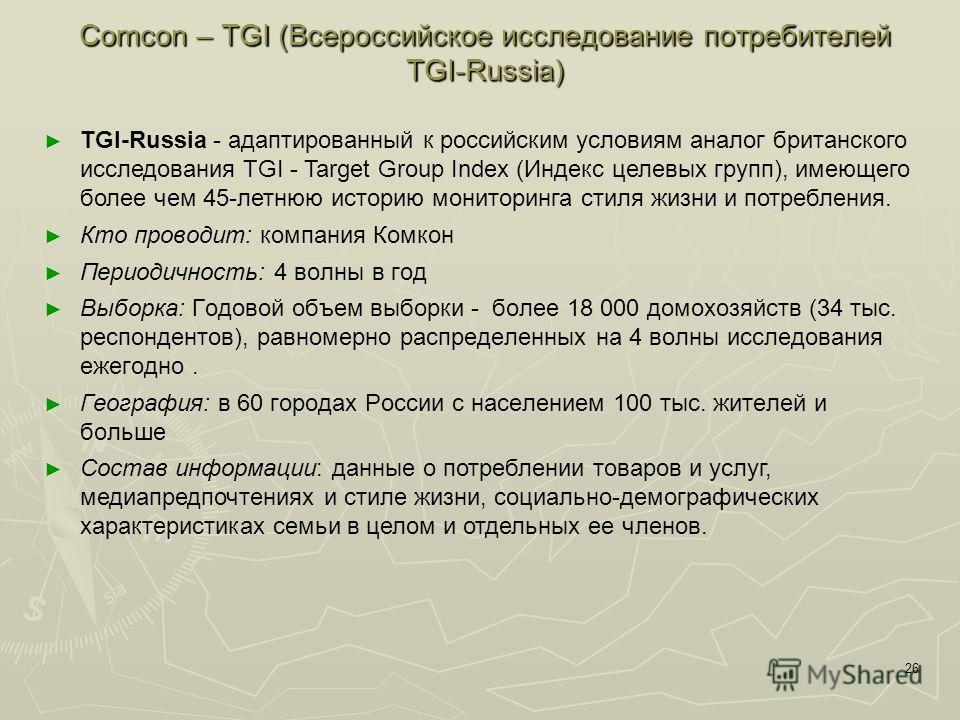 26 Comcon – TGI (Всероссийское исследование потребителей ТGI-Russia) TGI-Russia - адаптированный к российским условиям аналог британского исследования TGI - Target Group Index (Индекс целевых групп), имеющего более чем 45-летнюю историю мониторинга с