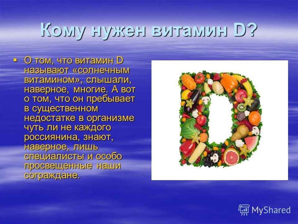 Кому нужен витамин D? О том, что витамин D называют «солнечным витамином», слышали, наверное, многие. А вот о том, что он пребывает в существенном недостатке в организме чуть ли не каждого россиянина, знают, наверное, лишь специалисты и особо просвещ