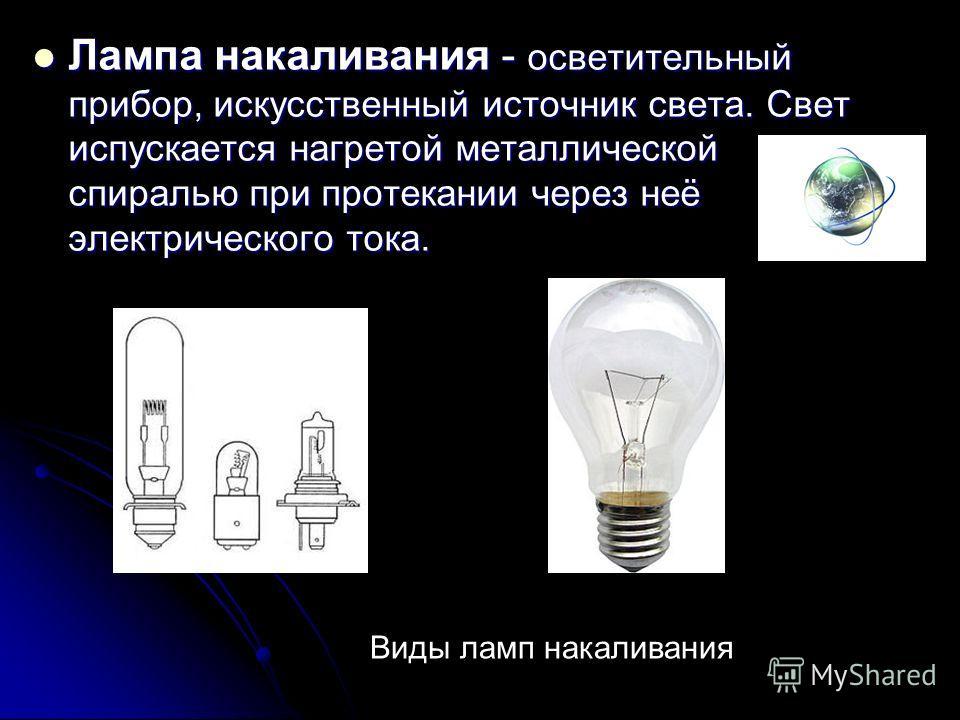 Лампа накаливания - осветительный прибор, искусственный источник света. Свет испускается нагретой металлической спиралью при протекании через неё электрического тока. Лампа накаливания - осветительный прибор, искусственный источник света. Свет испуск
