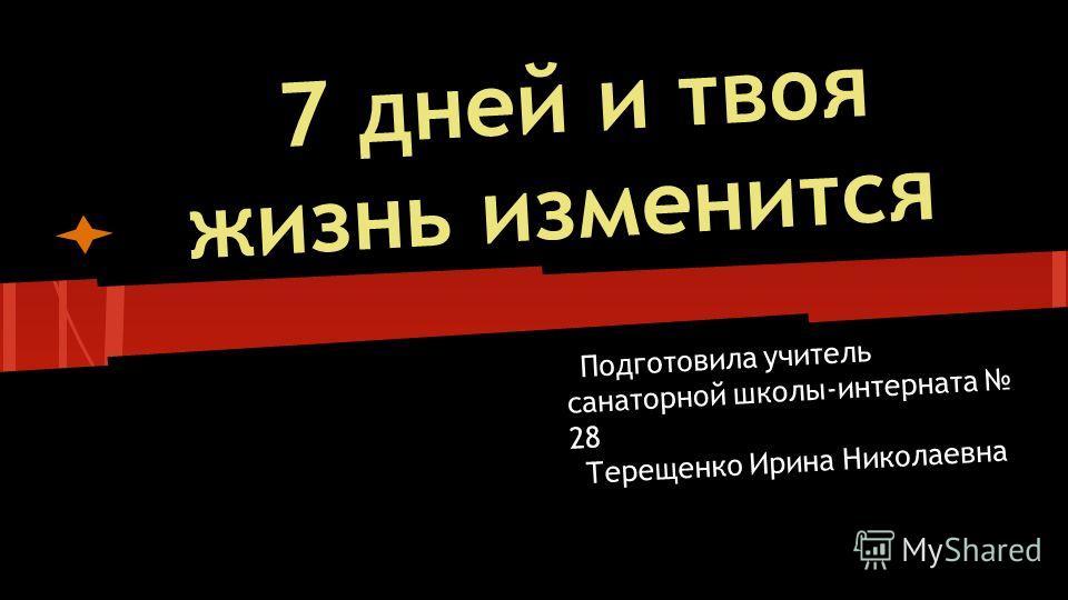 7 дней и твоя жизнь изменится Подготовила учитель санаторной школы-интерната 28 Терещенко Ирина Николаевна