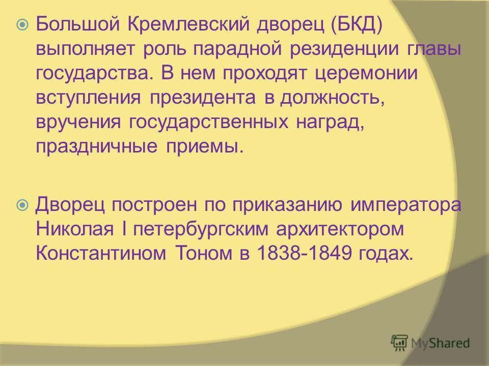 Большой Кремлевский дворец (БКД) выполняет роль парадной резиденции главы государства. В нем проходят церемонии вступления президента в должность, вручения государственных наград, праздничные приемы. Дворец построен по приказанию императора Николая I