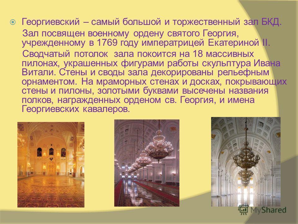 Георгиевский – самый большой и торжественный зал БКД. Зал посвящен военному ордену святого Георгия, учрежденному в 1769 году императрицей Екатериной II. Сводчатый потолок зала покоится на 18 массивных пилонах, украшенных фигурами работы скульптура Ив