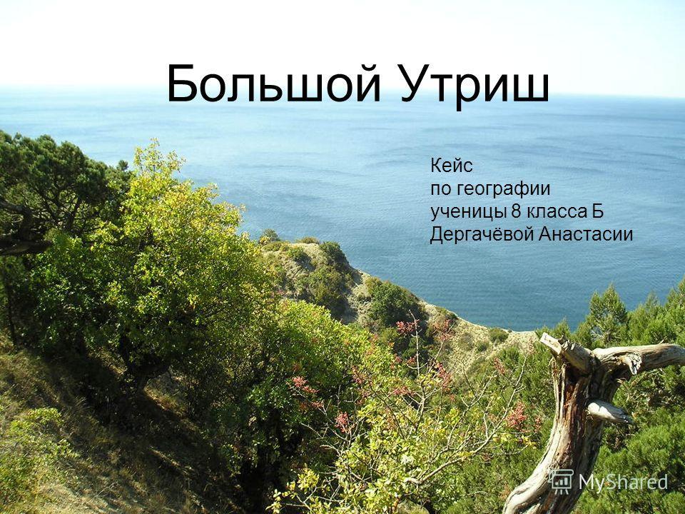 Большой Утриш Кейс по географии ученицы 8 класса Б Дергачёвой Анастасии