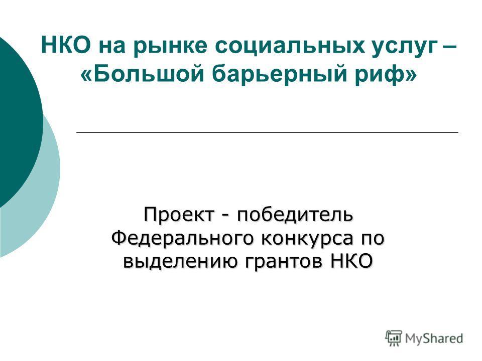 НКО на рынке социальных услуг – «Большой барьерный риф» Проект - победитель Федерального конкурса по выделению грантов НКО