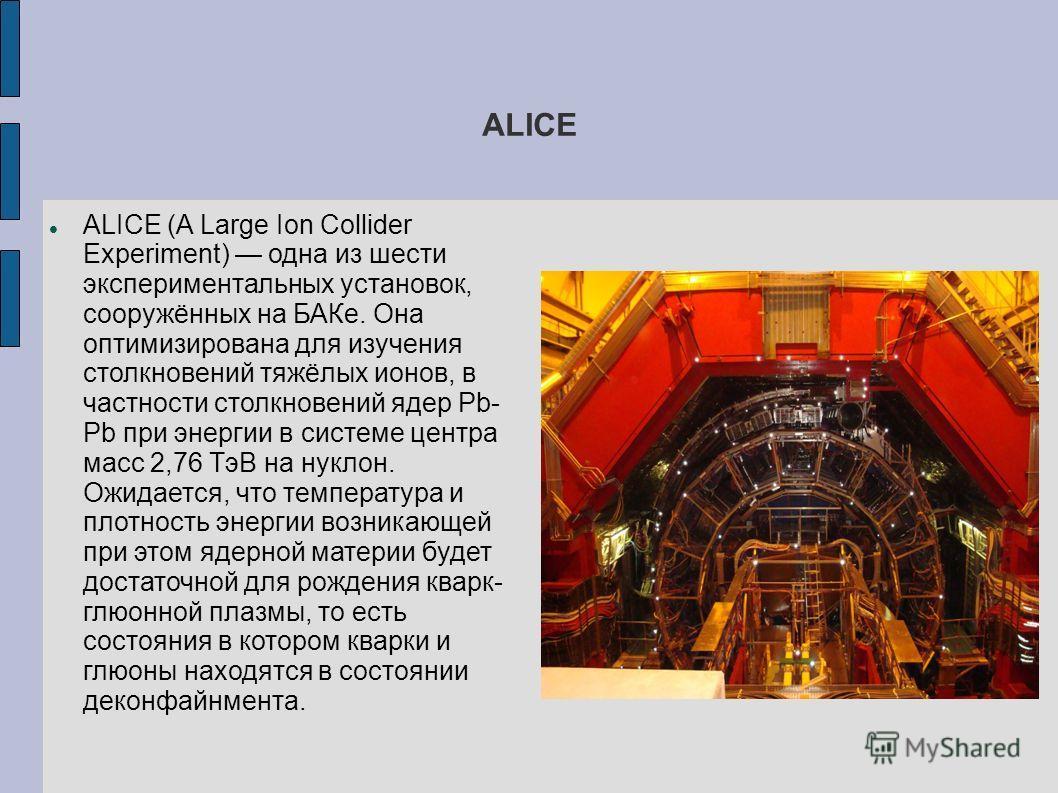 ALICE ALICE (A Large Ion Collider Experiment) одна из шести экспериментальных установок, сооружённых на БАКе. Она оптимизирована для изучения столкновений тяжёлых ионов, в частности столкновений ядер Pb- Pb при энергии в системе центра масс 2,76 ТэВ