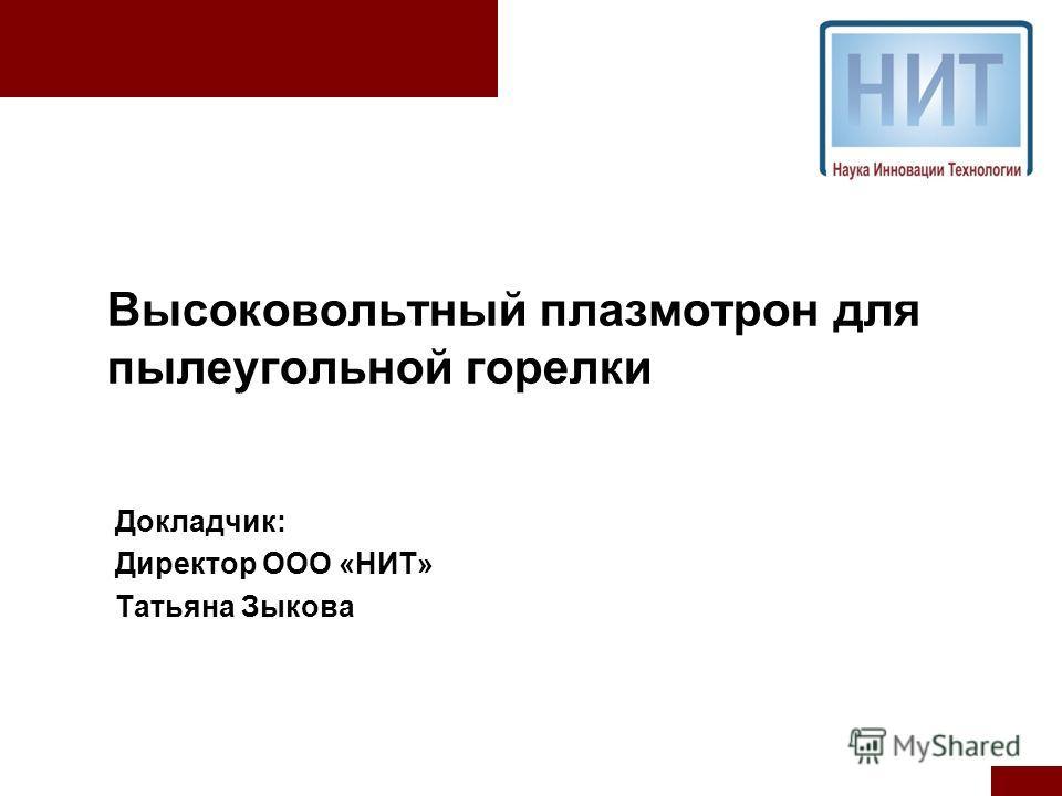 Высоковольтный плазмотрон для пылеугольной горелки Докладчик: Директор ООО «НИТ» Татьяна Зыкова