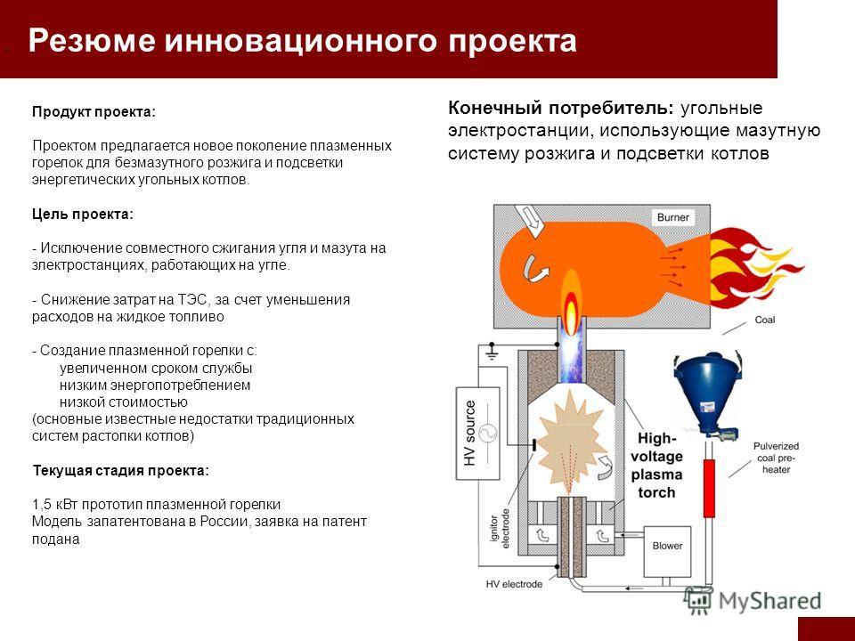 . Резюме инновационного проекта Продукт проекта: Проектом предлагается новое поколение плазменных горелок для безмазутного розжига и подсветки энергетических угольных котлов. Цель проекта: - Исключение совместного сжигания угля и мазута на злектроста