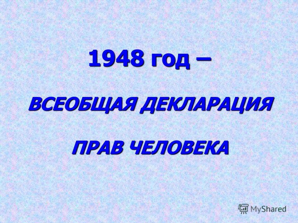 1948 год – ВСЕОБЩАЯ ДЕКЛАРАЦИЯ ПРАВ ЧЕЛОВЕКА