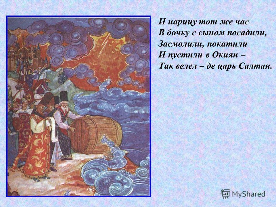 И царицу тот же час В бочку с сыном посадили, Засмолили, покатили И пустили в Окиян – Так велел – де царь Салтан.