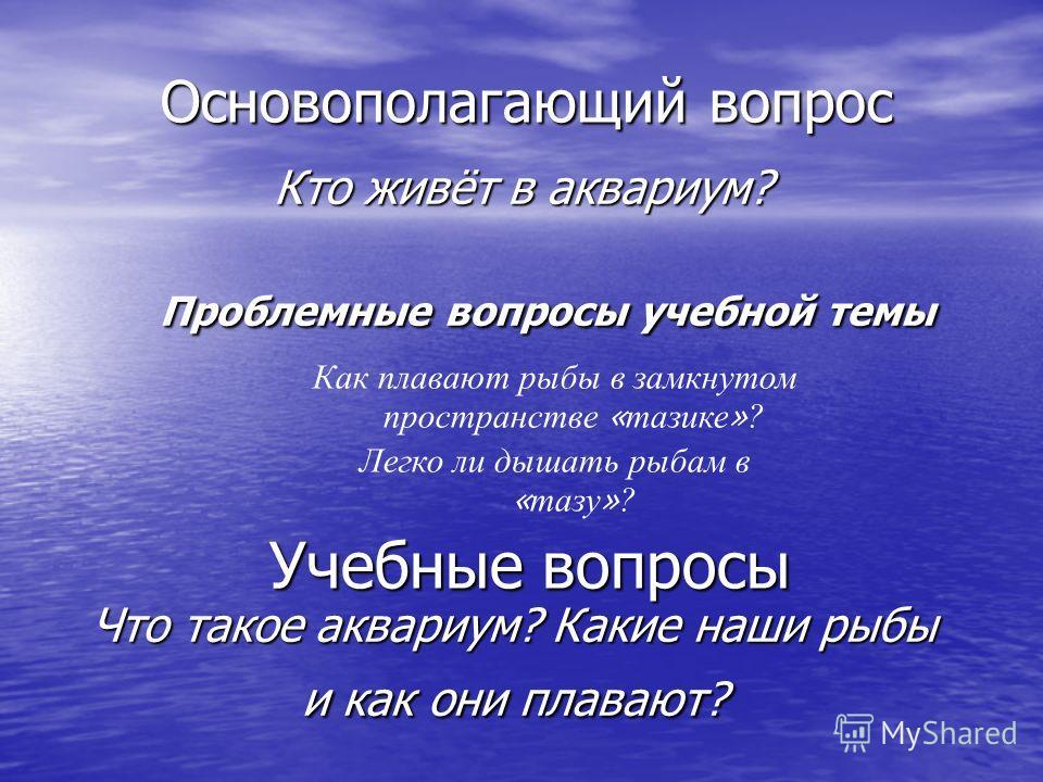 Основополагающий вопрос Кто живёт в аквариум? Проблемные вопросы учебной темы Как плавают рыбы в замкнутом пространстве « тазике » ? Легко ли дышать рыбам в « тазу » ? Учебные вопросы Что такое аквариум? Какие наши рыбы и как они плавают?