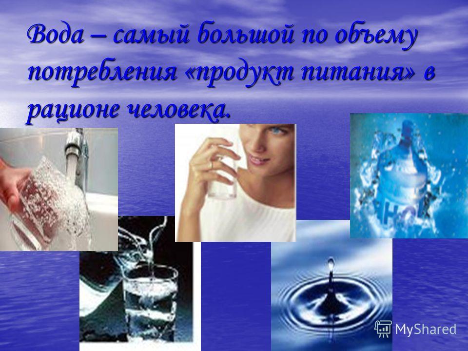 Вода – самый большой по объему потребления «продукт питания» в рационе человека.