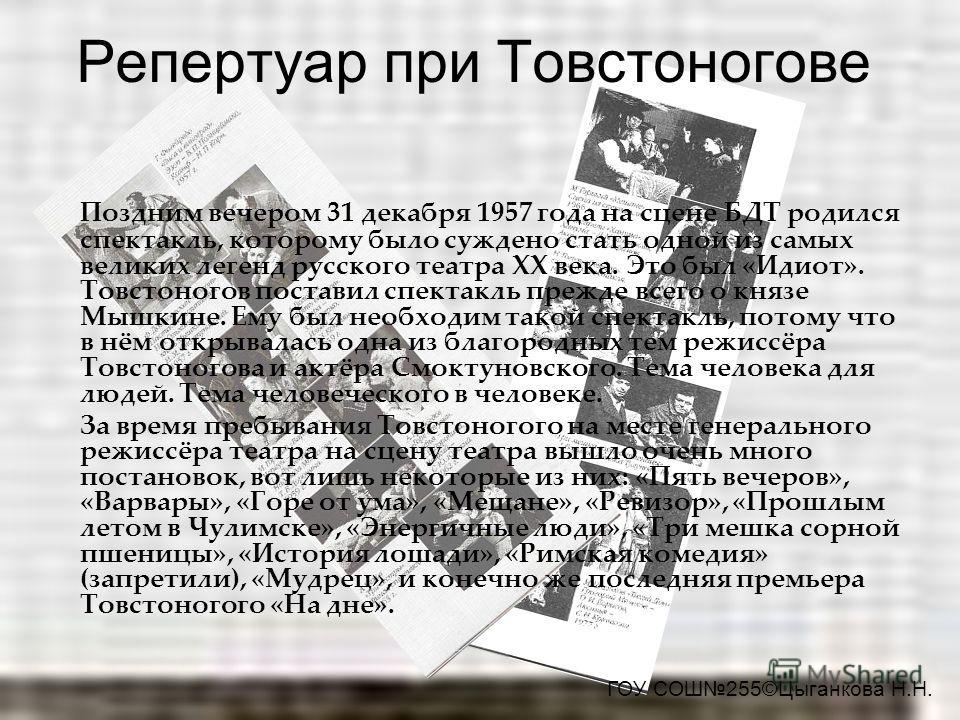 Репертуар при Товстоногове Поздним вечером 31 декабря 1957 года на сцене БДТ родился спектакль, которому было суждено стать одной из самых великих легенд русского театра ХХ века. Это был «Идиот». Товстоногов поставил спектакль прежде всего о князе Мы