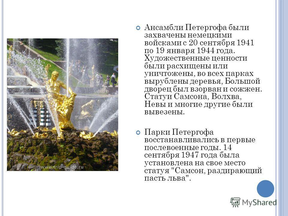 Ансамбли Петергофа были захвачены немецкими войсками с 20 сентября 1941 по 19 января 1944 года. Художественные ценности были расхищены или уничтожены, во всех парках вырублены деревья, Большой дворец был взорван и сожжен. Статуи Самсона, Волхва, Невы