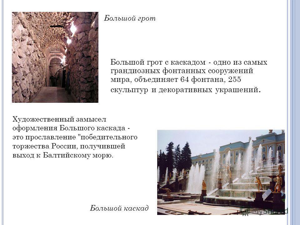Большой грот с каскадом - одно из самых грандиозных фонтанных сооружений мира, объединяет 64 фонтана, 255 скульптур и декоративных украшений. Художественный замысел оформления Большого каскада - это прославление