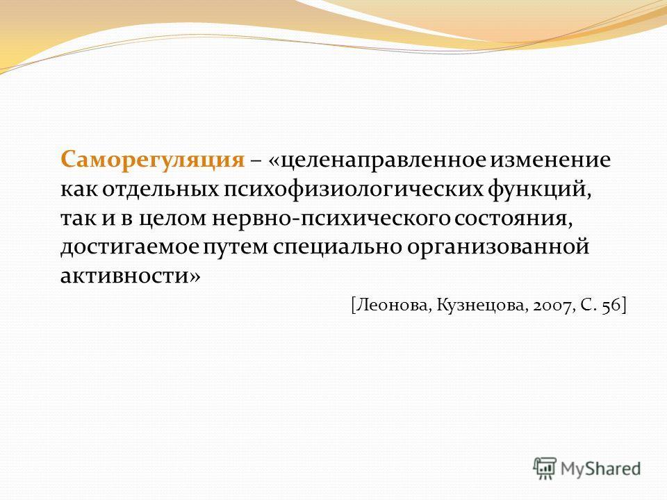 Саморегуляция – «целенаправленное изменение как отдельных психофизиологических функций, так и в целом нервно-психического состояния, достигаемое путем специально организованной активности» [Леонова, Кузнецова, 2007, С. 56]