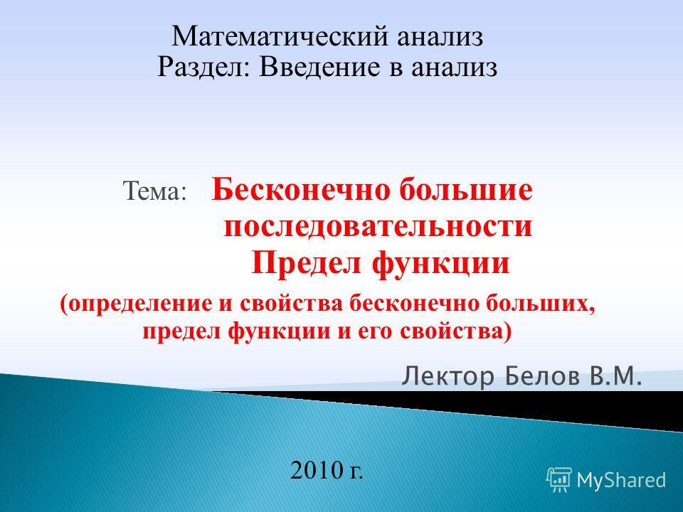 Лектор Белов В.М. 2010 г. Математический анализ Раздел: Введение в анализ Тема: Бесконечно большие последовательности Предел функции (определение и свойства бесконечно больших, предел функции и его свойства)