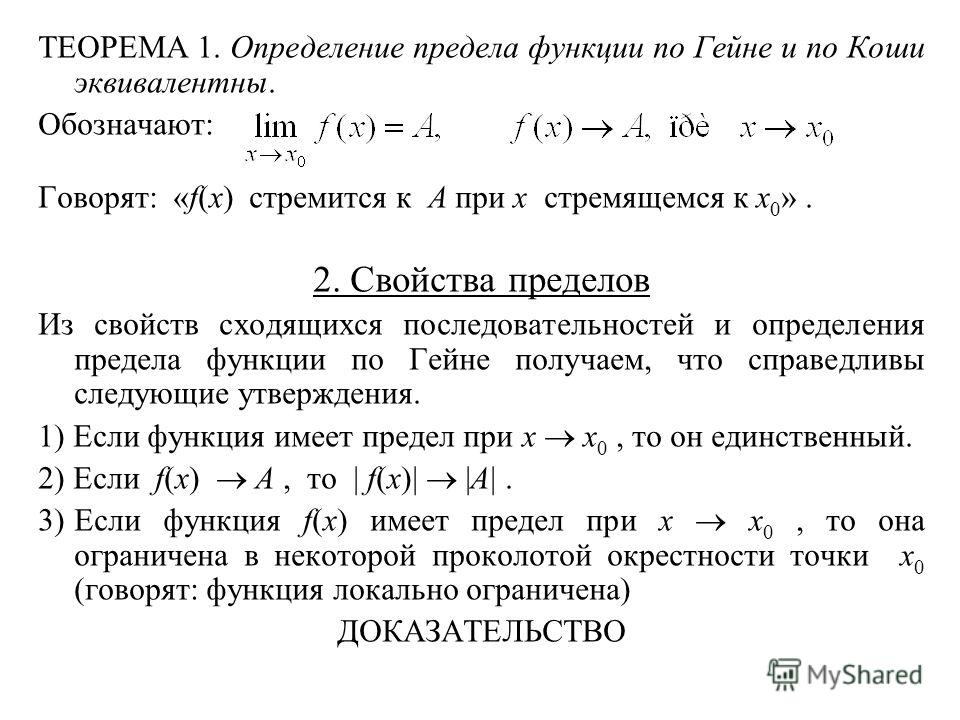 ТЕОРЕМА 1. Определение предела функции по Гейне и по Коши эквивалентны. Обозначают: Говорят: «f(x) стремится к A при x стремящемся к x 0 ». 2. Свойства пределов Из свойств сходящихся последовательностей и определения предела функции по Гейне получаем