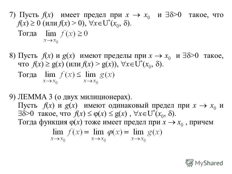 7) Пусть f(x) имеет предел при x x 0 и >0 такое, что f(x) 0 (или f(x) > 0), x U * (x 0, ). Тогда 8) Пусть f(x) и g(x) имеют пределы при x x 0 и >0 такое, что f(x) g(x) (или f(x) > g(x)), x U * (x 0, ). Тогда 9) ЛЕММА 3 (о двух милиционерах). Пусть f(