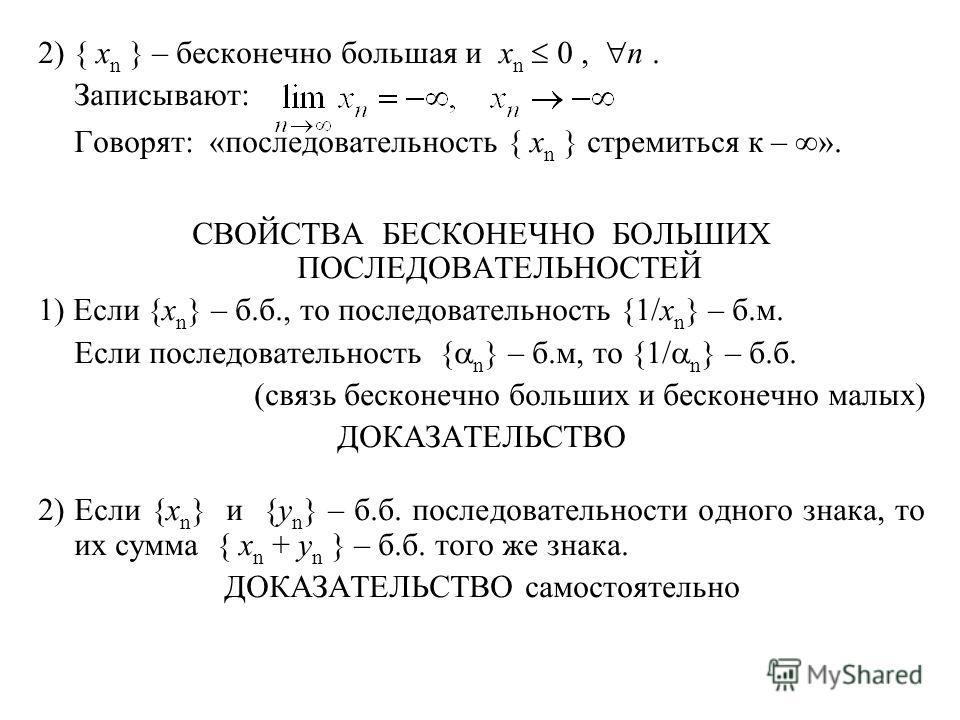 2) { x n } – бесконечно большая и x n 0, n. Записывают: Говорят: «последовательность { x n } стремиться к – ». СВОЙСТВА БЕСКОНЕЧНО БОЛЬШИХ ПОСЛЕДОВАТЕЛЬНОСТЕЙ 1) Если {x n } – б.б., то последовательность {1/x n } – б.м. Если последовательность { n }