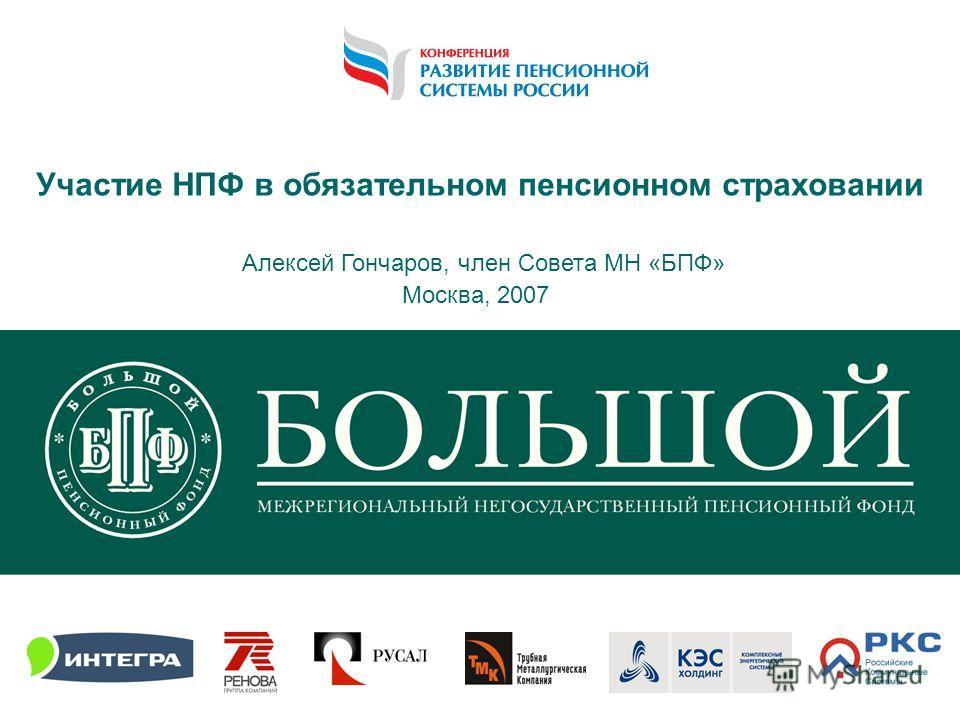 1 Участие НПФ в обязательном пенсионном страховании Алексей Гончаров, член Совета МН «БПФ» Москва, 2007