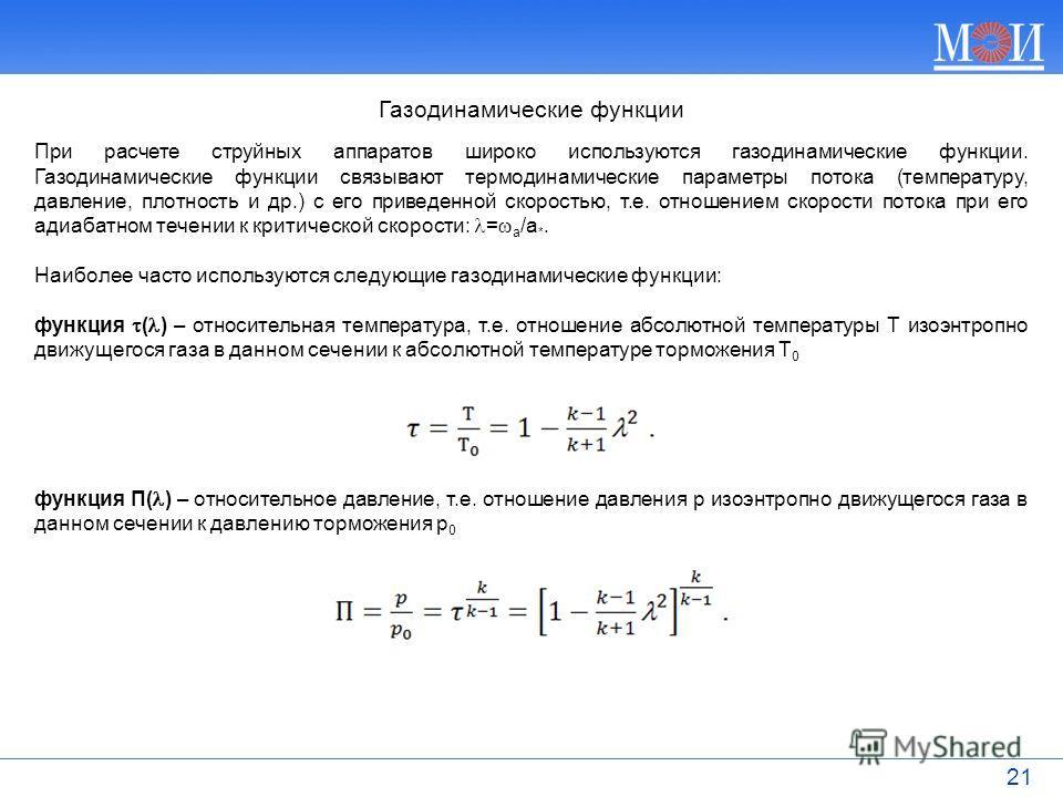 21 При расчете струйных аппаратов широко используются газодинамические функции. Газодинамические функции связывают термодинамические параметры потока (температуру, давление, плотность и др.) с его приведенной скоростью, т.е. отношением скорости поток