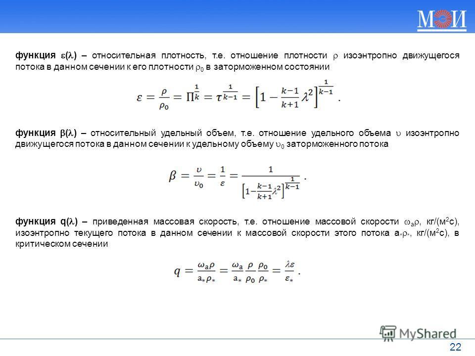 22 функция ( ) – относительная плотность, т.е. отношение плотности изоэнтропно движущегося потока в данном сечении к его плотности 0 в заторможенном состоянии функция ( ) – относительный удельный объем, т.е. отношение удельного объема изоэнтропно дви