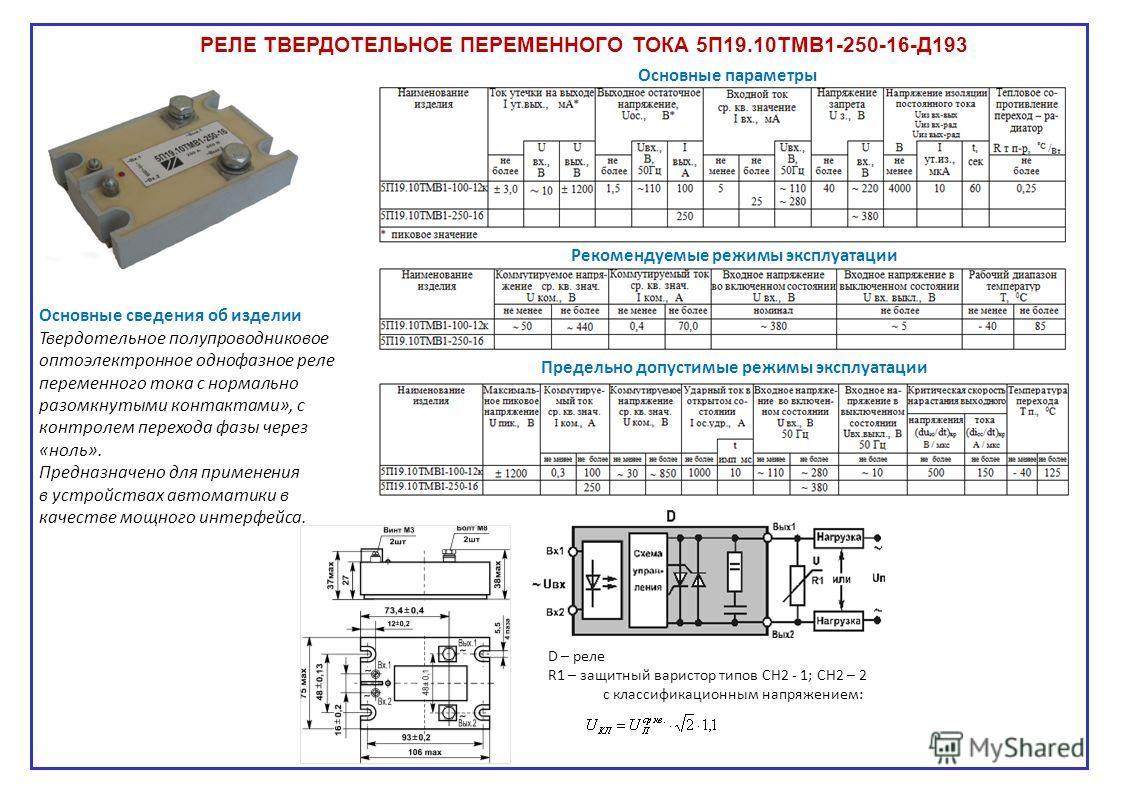 РЕЛЕ ТВЕРДОТЕЛЬНОЕ ПЕРЕМЕННОГО ТОКА 5П19.10ТМВ1-250-16-Д193 D – реле R1 – защитный варистор типов СН2 - 1; СН2 – 2 с классификационным напряжением: Основные сведения об изделии Твердотельное полупроводниковое оптоэлектронное однофазное реле переменно