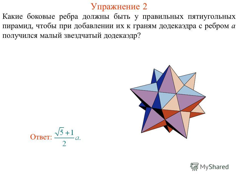 Упражнение 2 Какие боковые ребра должны быть у правильных пятиугольных пирамид, чтобы при добавлении их к граням додекаэдра с ребром a получился малый звездчатый додекаэдр? Ответ: