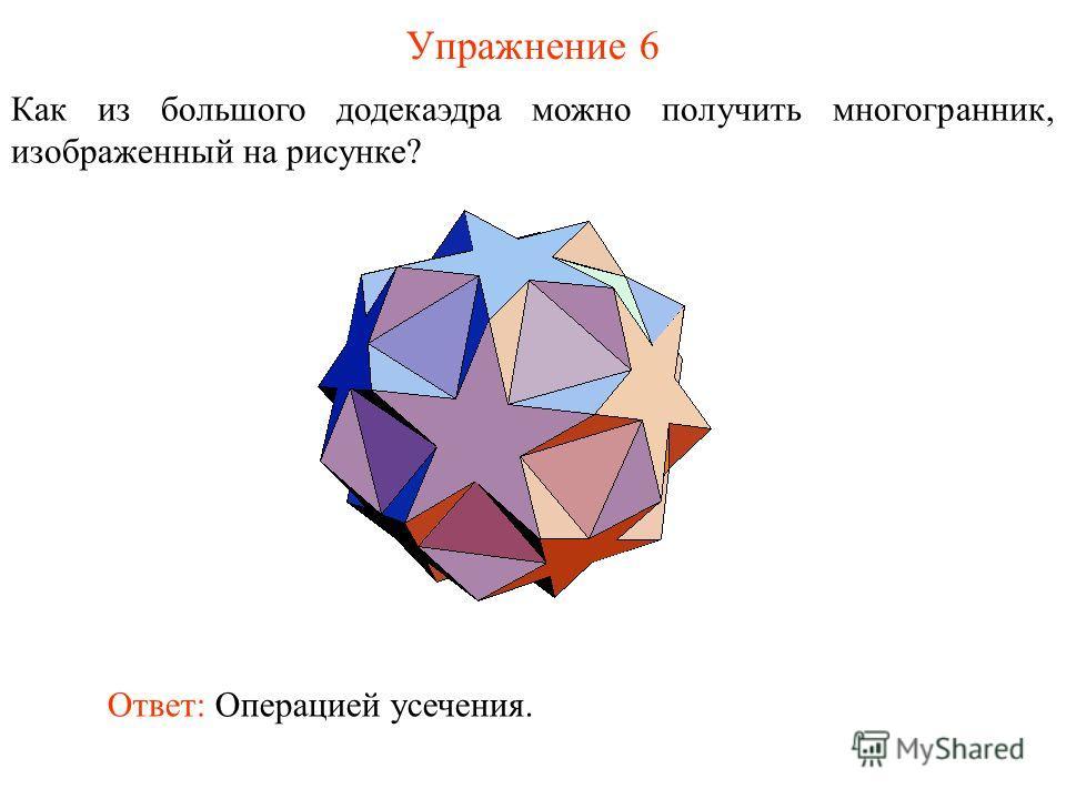 Упражнение 6 Как из большого додекаэдра можно получить многогранник, изображенный на рисунке? Ответ: Операцией усечения.