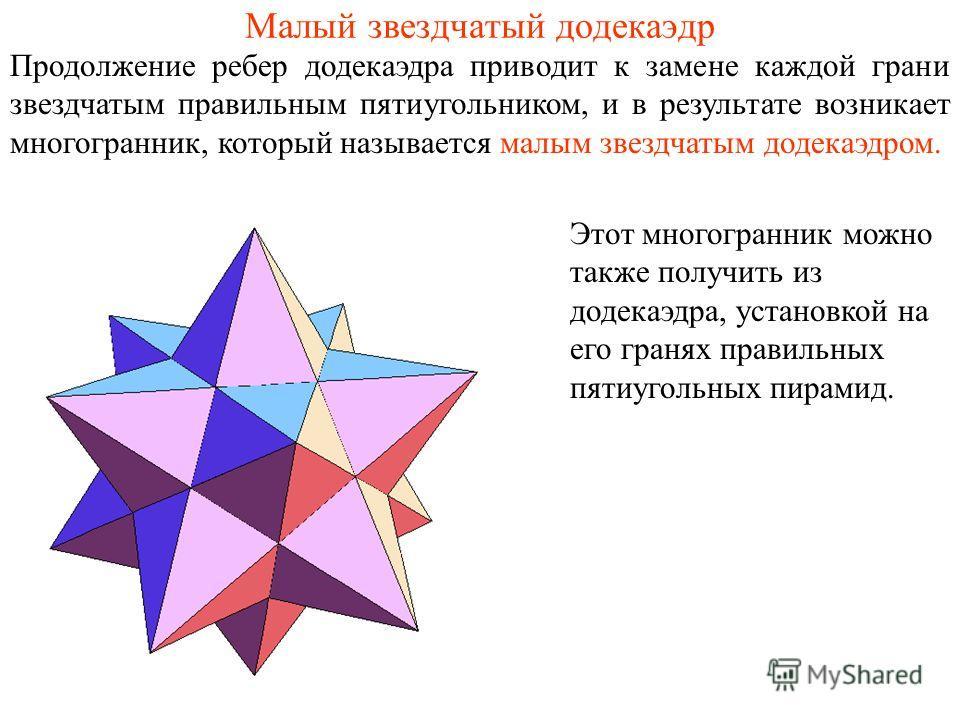 Малый звездчатый додекаэдр Продолжение ребер додекаэдра приводит к замене каждой грани звездчатым правильным пятиугольником, и в результате возникает многогранник, который называется малым звездчатым додекаэдром. Этот многогранник можно также получит