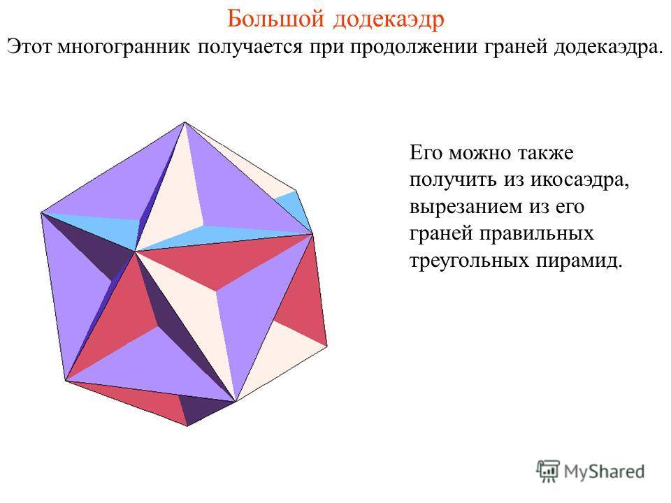 Большой додекаэдр Этот многогранник получается при продолжении граней додекаэдра. Его можно также получить из икосаэдра, вырезанием из его граней правильных треугольных пирамид.