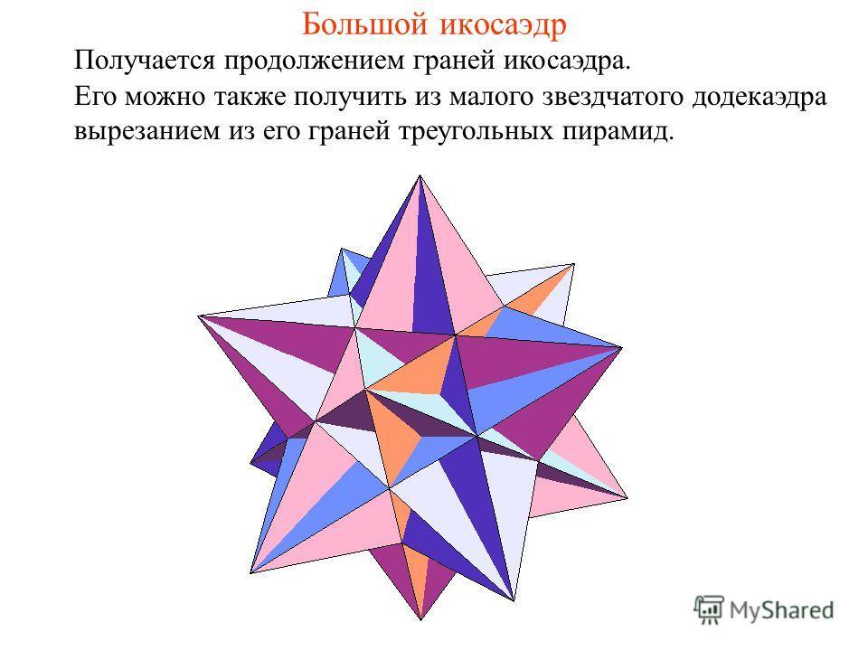 Большой икосаэдр Получается продолжением граней икосаэдра. Его можно также получить из малого звездчатого додекаэдра вырезанием из его граней треугольных пирамид.