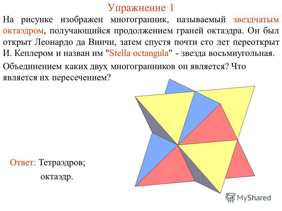 Упражнение 1 На рисунке изображен многогранник, называемый звездчатым октаэдром, получающийся продолжением граней октаэдра. Он был открыт Леонардо да Винчи, затем спустя почти сто лет переоткрыт И. Кеплером и назван им