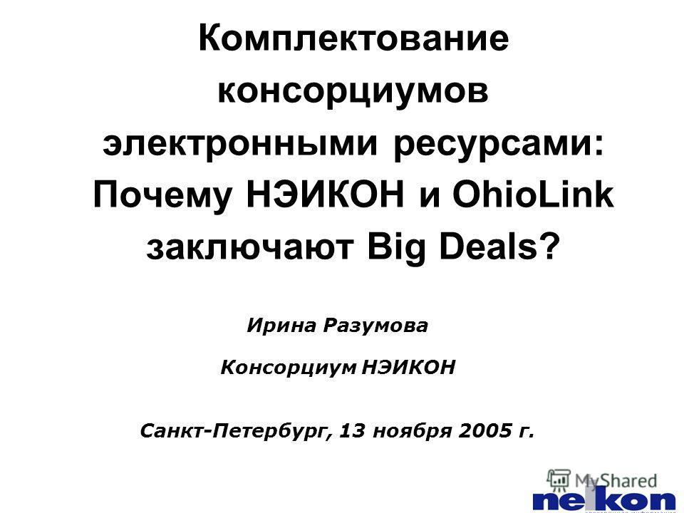 Комплектование консорциумов электронными ресурсами: Почему НЭИКОН и OhioLink заключают Big Deals? Ирина Разумова Консорциум НЭИКОН Санкт-Петербург, 13 ноября 2005 г.