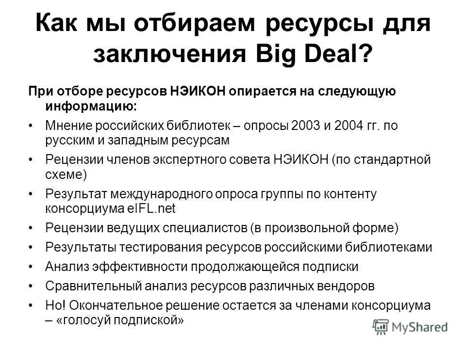 Как мы отбираем ресурсы для заключения Big Deal? При отборе ресурсов НЭИКОН опирается на следующую информацию: Мнение российских библиотек – опросы 2003 и 2004 гг. по русским и западным ресурсам Рецензии членов экспертного совета НЭИКОН (по стандартн