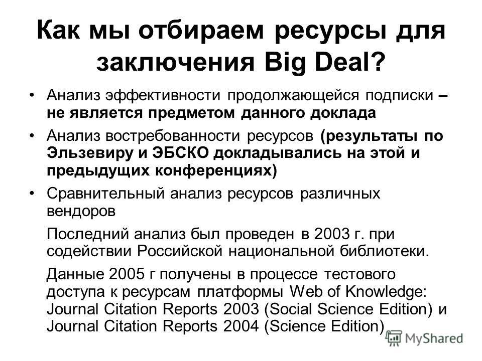 Как мы отбираем ресурсы для заключения Big Deal? Анализ эффективности продолжающейся подписки – не является предметом данного доклада Анализ востребованности ресурсов (результаты по Эльзевиру и ЭБСКО докладывались на этой и предыдущих конференциях) С