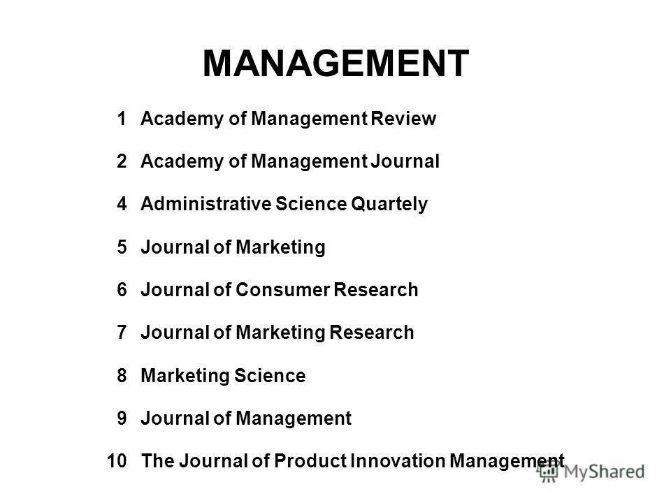 MANAGEMENT 1Academy of Management Review 2Academy of Management Journal 4Administrative Science Quartely 5Journal of Marketing 6Journal of Consumer Research 7Journal of Marketing Research 8Marketing Science 9Journal of Management 10The Journal of Pro