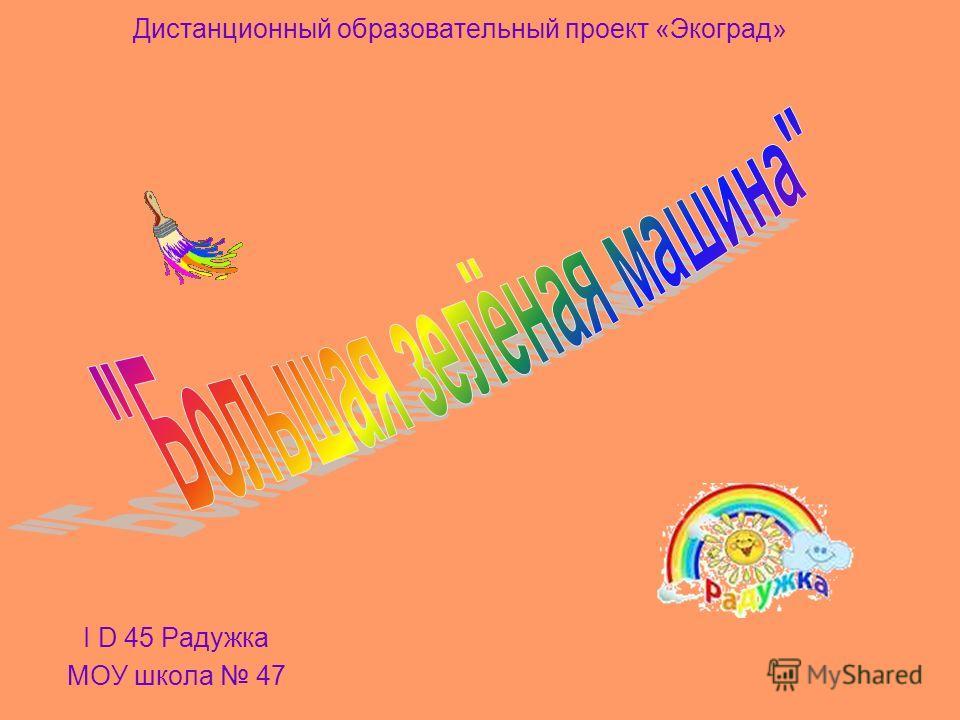 Дистанционный образовательный проект «Экоград» I D 45 Радужка МОУ школа 47
