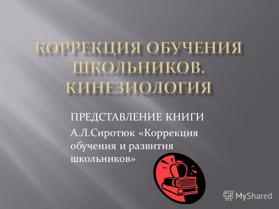 ПРЕДСТАВЛЕНИЕ КНИГИ А.Л.Сиротюк «Коррекция обучения и развития школьников»