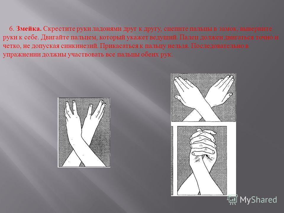 6. Змейка. Скрестите руки ладонями друг к другу, сцепите пальцы в замок, выверните руки к себе. Двигайте пальцем, который укажет ведущий. Палец должен двигаться точно и четко, не допуская синкинезий. Прикасаться к пальцу нельзя. Последовательно в упр