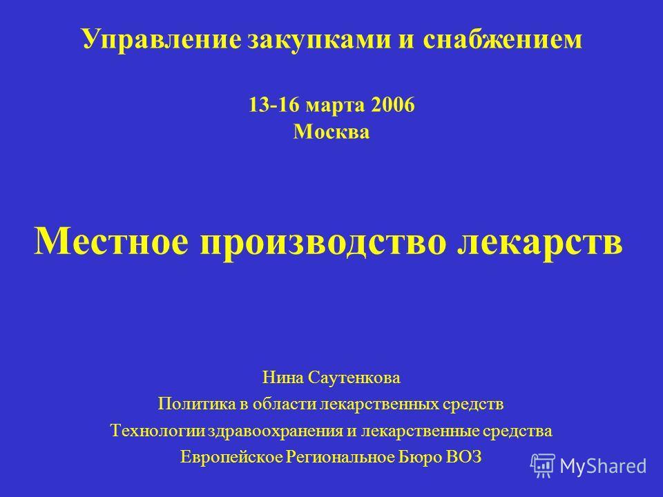 Местное производство лекарств Нина Саутенкова Политика в области лекарственных средств Технологии здравоохранения и лекарственные средства Европейское Региональное Бюро ВОЗ Управление закупками и снабжением 13-16 марта 2006 Москва