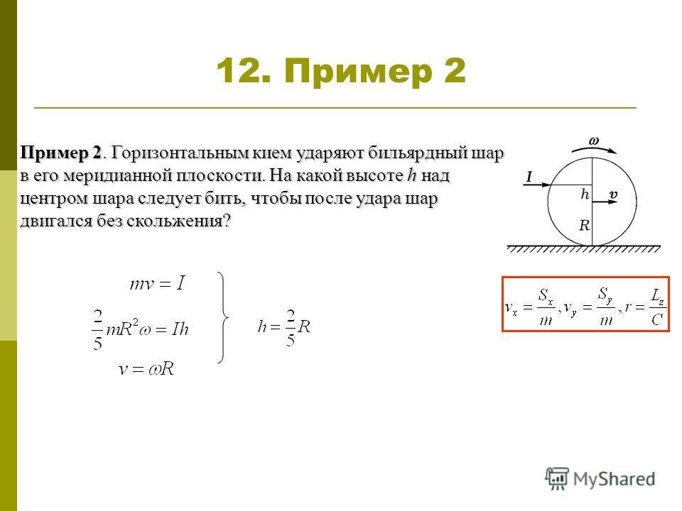 12. Пример 2 Пример 2. Горизонтальным кием ударяют бильярдный шар в его меридианной плоскости. На какой высоте h над центром шара следует бить, чтобы после удара шар двигался без скольжения?