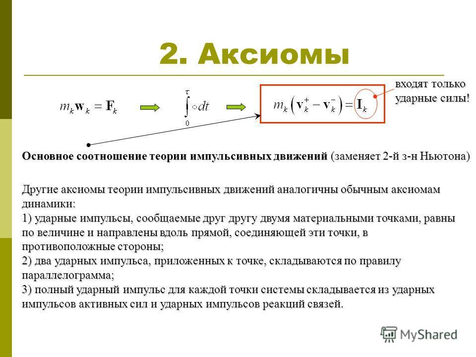 2. Аксиомы входят только ударные силы! Основное соотношение теории импульсивных движений (заменяет 2-й з-н Ньютона) Другие аксиомы теории импульсивных движений аналогичны обычным аксиомам динамики: 1) ударные импульсы, сообщаемые друг другу двумя мат