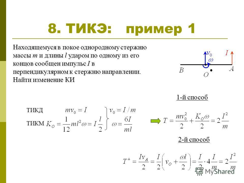 8. ТИКЭ: пример 1 Находящемуся в покое однородному стержню массы m и длины l ударом по одному из его концов сообщен импульс I в перпендикулярном к стержню направлении. Найти изменение КИ ТИКД ТИКМ 1-й способ 2-й способ