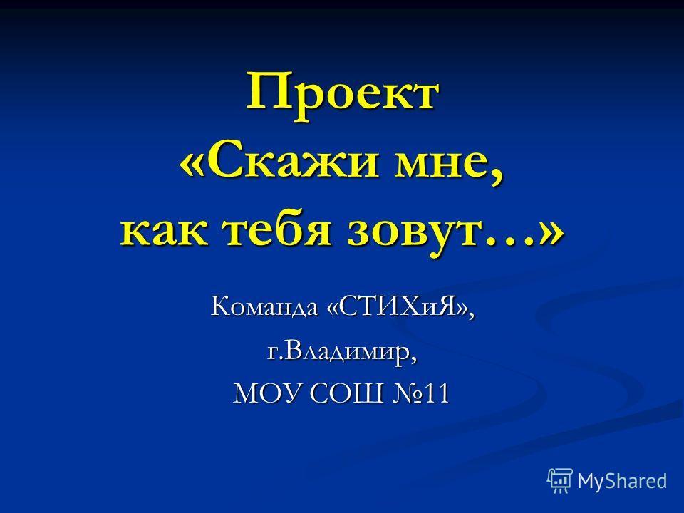 Проект «Скажи мне, как тебя зовут…» Команда «СТИХиЯ», г.Владимир, МОУ СОШ 11