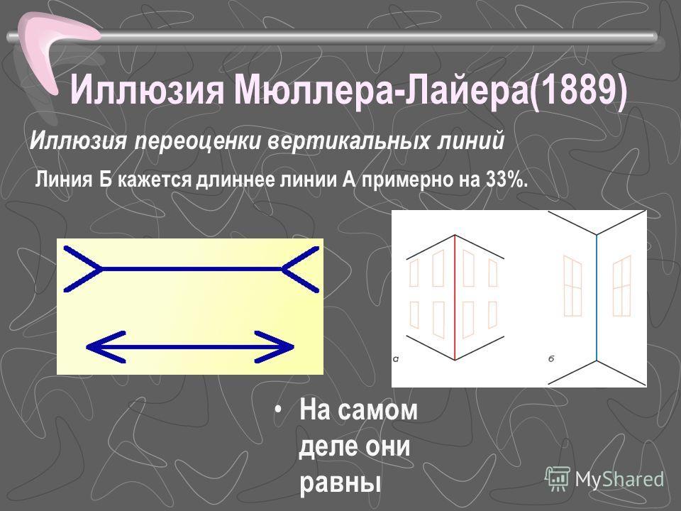 Иллюзия Мюллера-Лайера(1889) На самом деле они равны Иллюзия переоценки вертикальных линий Линия Б кажется длиннее линии А примерно на 33%.