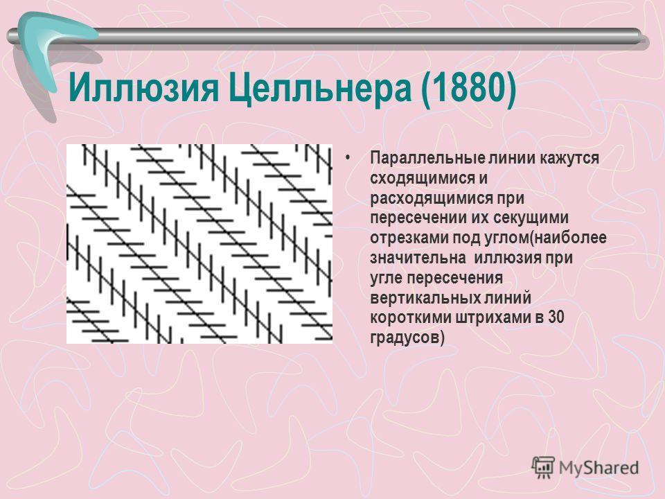 Иллюзия Целльнера (1880) Параллельные линии кажутся сходящимися и расходящимися при пересечении их секущими отрезками под углом(наиболее значительна иллюзия при угле пересечения вертикальных линий короткими штрихами в 30 градусов)