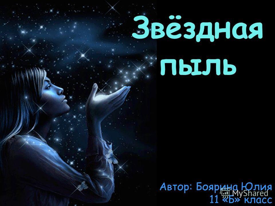 Звёздная пыль Автор: Боярина Юлия 11 «Б» класс