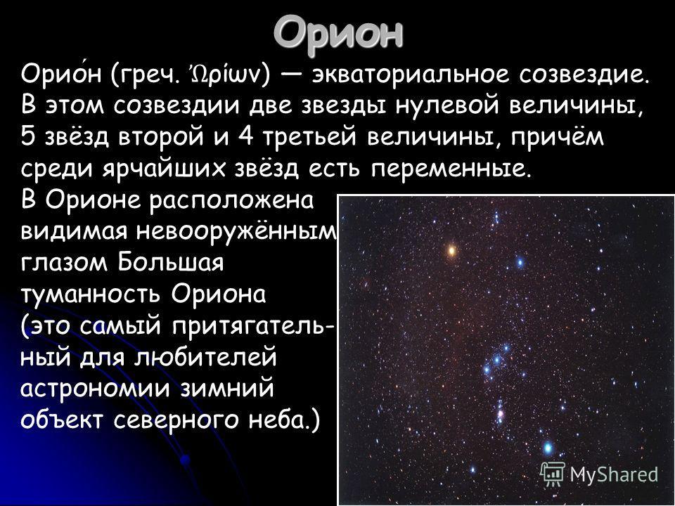 Орион Орион (греч. ρίων) экваториальное созвездие. В этом созвездии две звезды нулевой величины, 5 звёзд второй и 4 третьей величины, причём среди ярчайших звёзд есть переменные. В Орионе расположена видимая невооружённым глазом Большая туманность Ор